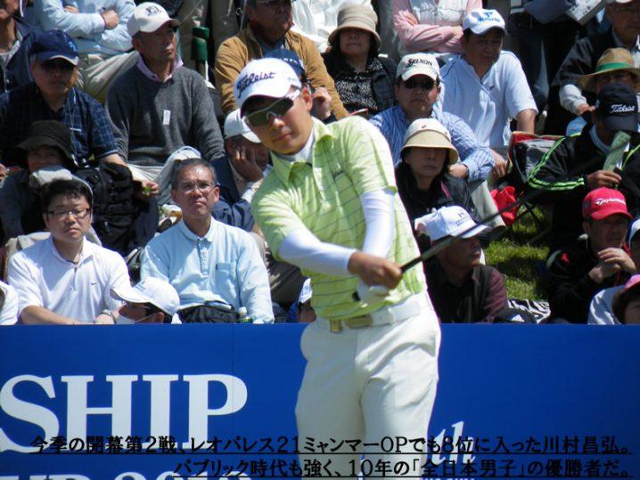 今季の開幕第2戦、レオパレス21ミャンマーOPでも8位に入った川村昌弘。パブリック時代も強く、10年の「全日本男子」の優勝者だ。